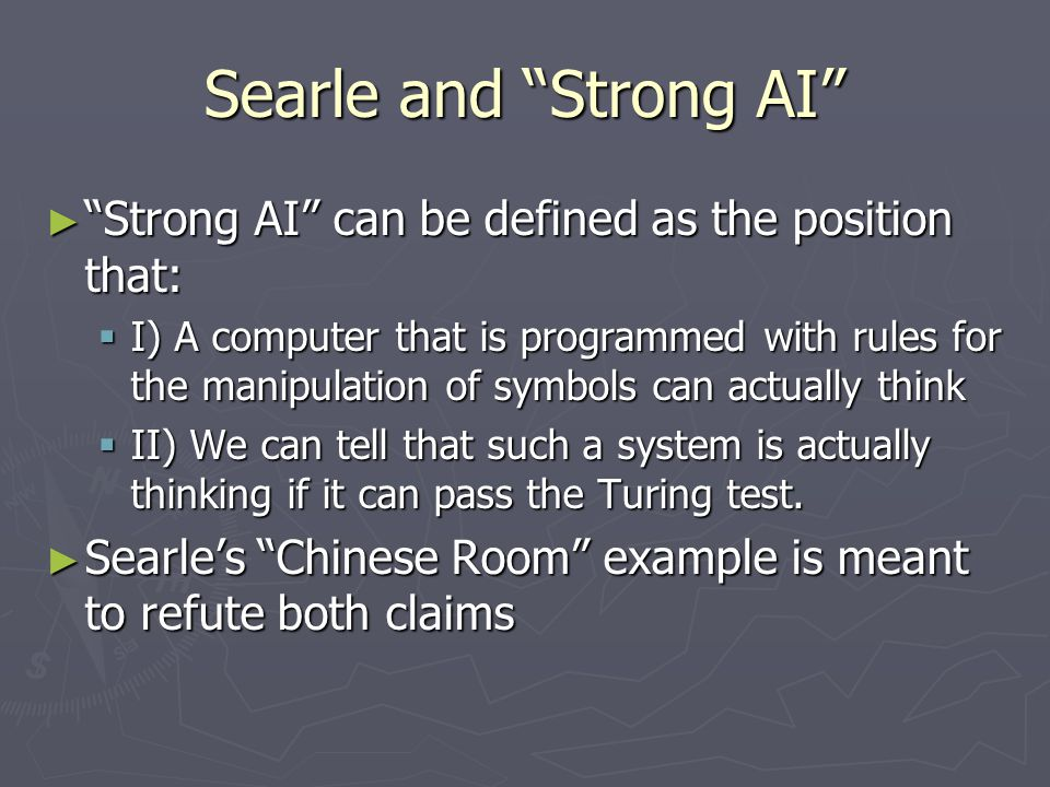 Searle and Strong AI ► Strong AI can be defined as the position that:  I) A computer that is programmed with rules for the manipulation of symbols can actually think  II) We can tell that such a system is actually thinking if it can pass the Turing test.