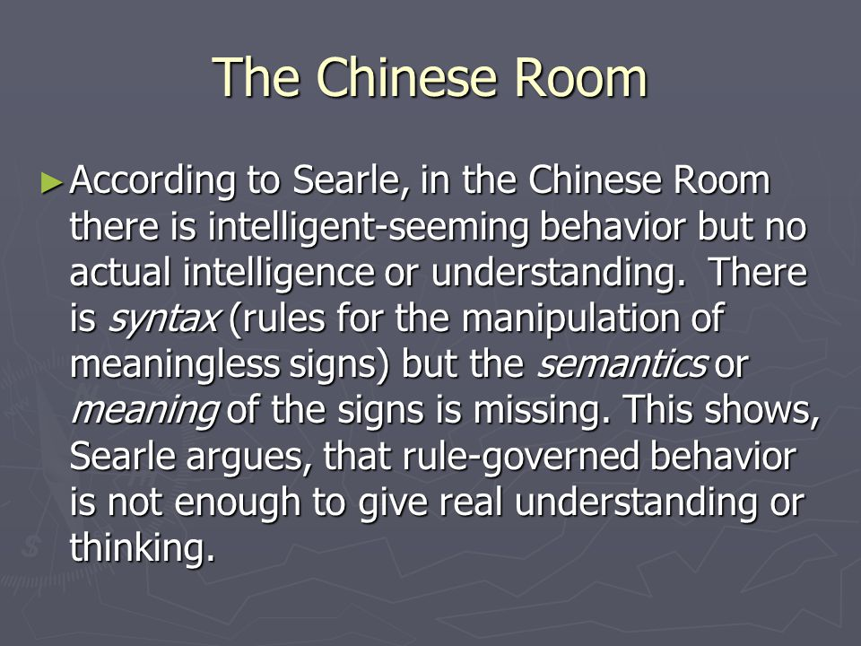 The Chinese Room ► According to Searle, in the Chinese Room there is intelligent-seeming behavior but no actual intelligence or understanding.