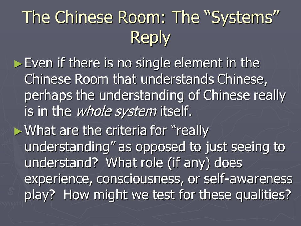 The Chinese Room: The Systems Reply ► Even if there is no single element in the Chinese Room that understands Chinese, perhaps the understanding of Chinese really is in the whole system itself.
