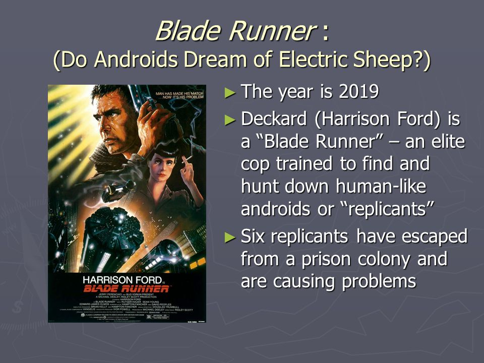 Blade Runner : (Do Androids Dream of Electric Sheep?) ► The year is 2019 ► Deckard (Harrison Ford) is a Blade Runner – an elite cop trained to find and hunt down human-like androids or replicants ► Six replicants have escaped from a prison colony and are causing problems