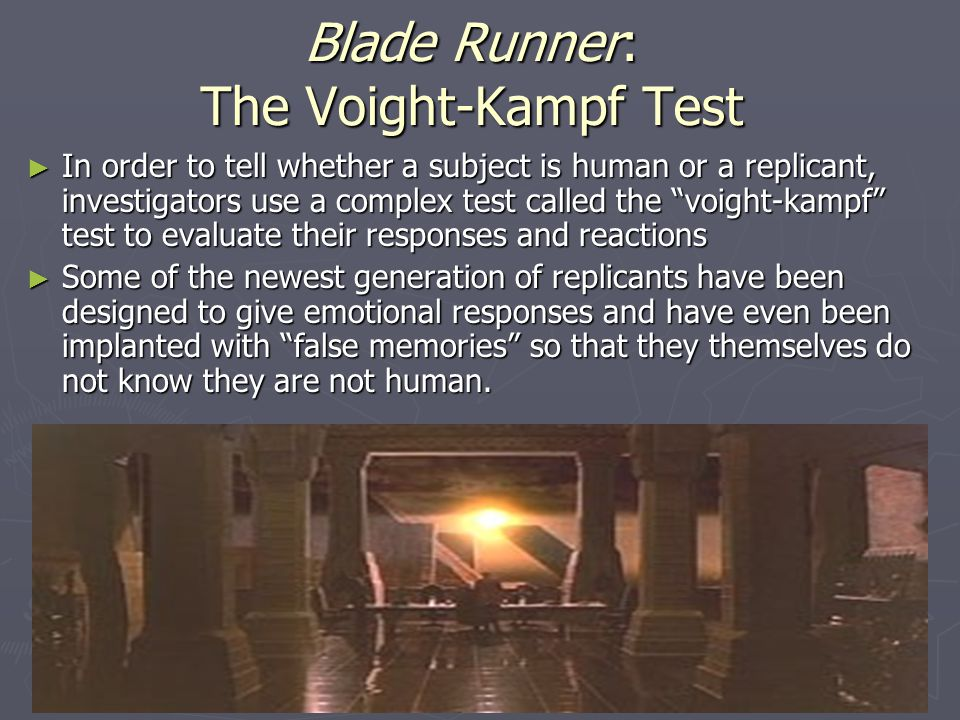 Blade Runner: The Voight-Kampf Test ► In order to tell whether a subject is human or a replicant, investigators use a complex test called the voight-kampf test to evaluate their responses and reactions ► Some of the newest generation of replicants have been designed to give emotional responses and have even been implanted with false memories so that they themselves do not know they are not human.