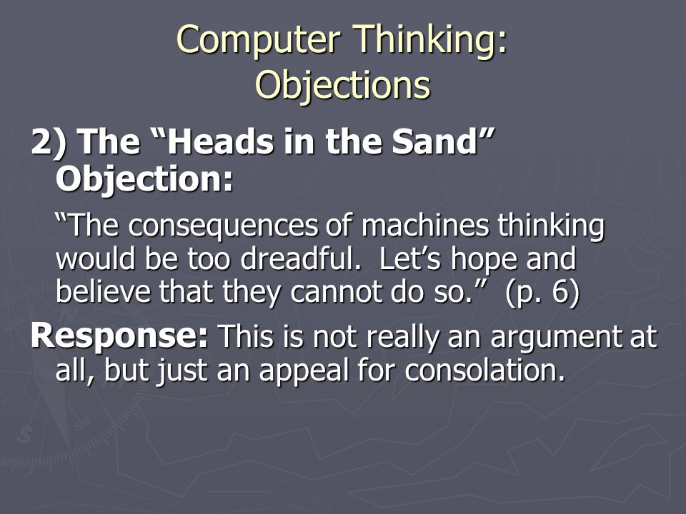 Computer Thinking: Objections 2) The Heads in the Sand Objection: The consequences of machines thinking would be too dreadful.