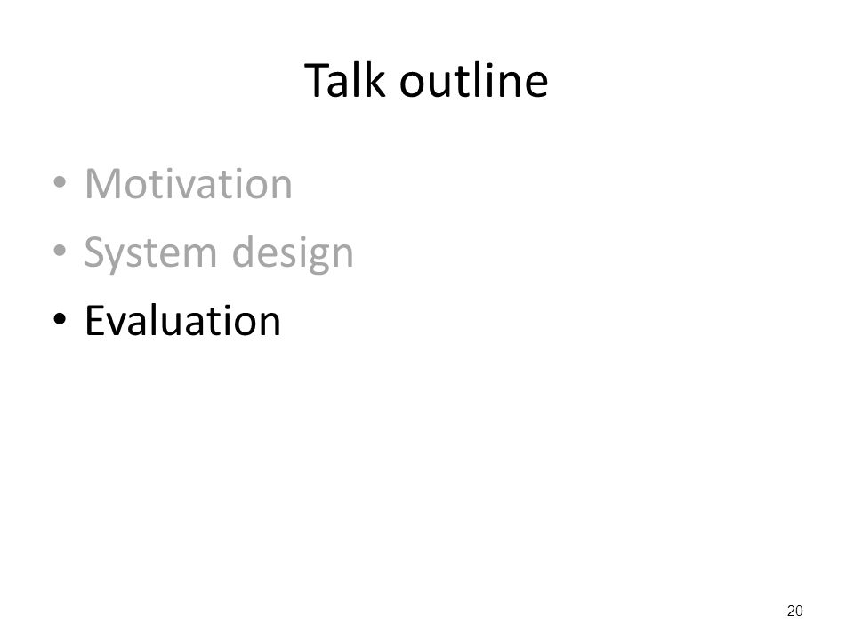 Talk outline Motivation System design Evaluation 20