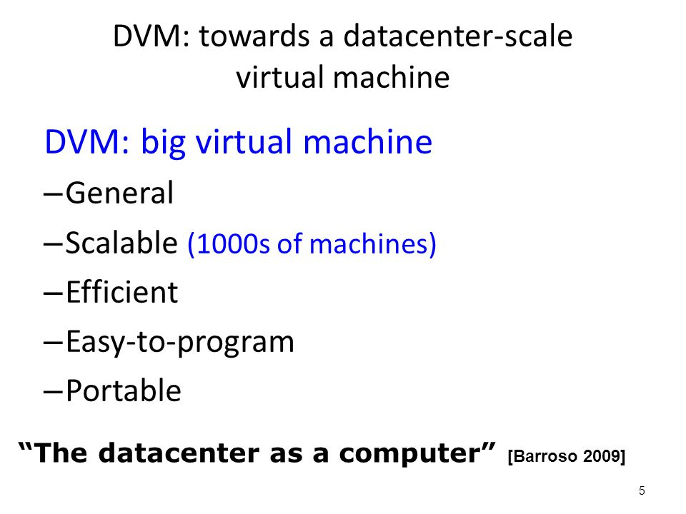 DVM: towards a datacenter-scale virtual machine DVM: big virtual machine – General – Scalable (1000s of machines) – Efficient – Easy-to-program – Port