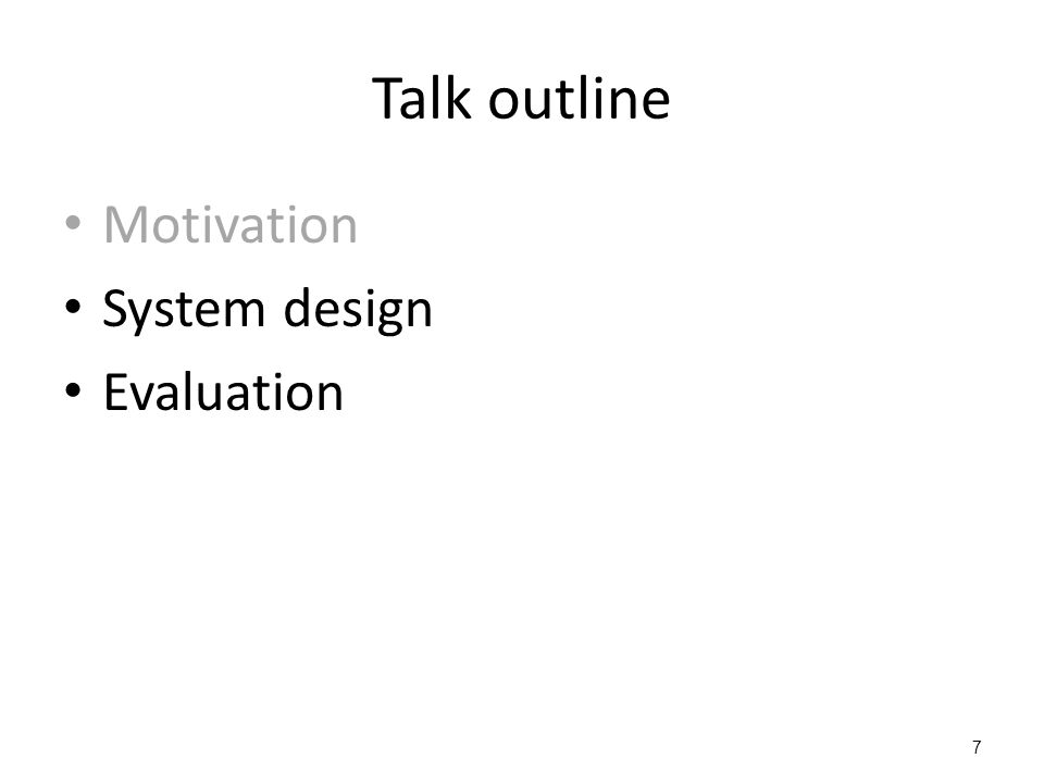 Talk outline Motivation System design Evaluation 7