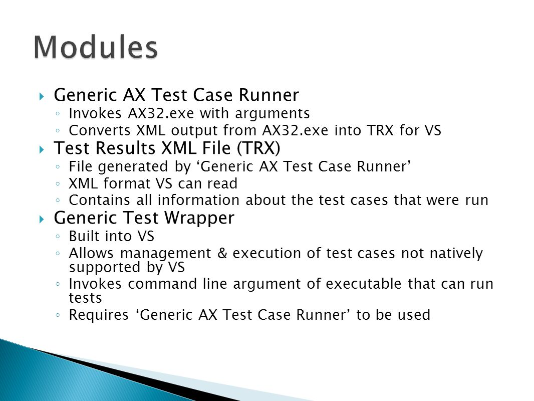  Generic AX Test Case Runner ◦ Invokes AX32.exe with arguments ◦ Converts XML output from AX32.exe into TRX for VS  Test Results XML File (TRX) ◦ File generated by 'Generic AX Test Case Runner' ◦ XML format VS can read ◦ Contains all information about the test cases that were run  Generic Test Wrapper ◦ Built into VS ◦ Allows management & execution of test cases not natively supported by VS ◦ Invokes command line argument of executable that can run tests ◦ Requires 'Generic AX Test Case Runner' to be used