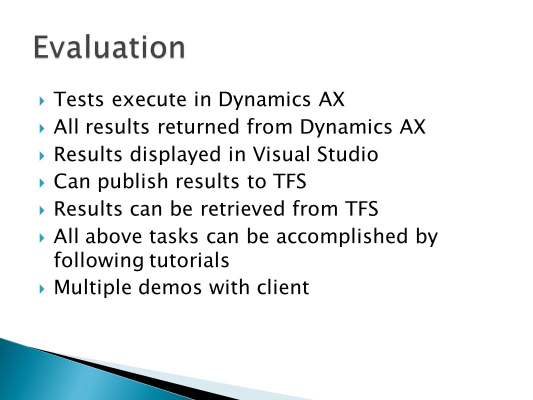  Tests execute in Dynamics AX  All results returned from Dynamics AX  Results displayed in Visual Studio  Can publish results to TFS  Results can be retrieved from TFS  All above tasks can be accomplished by following tutorials  Multiple demos with client