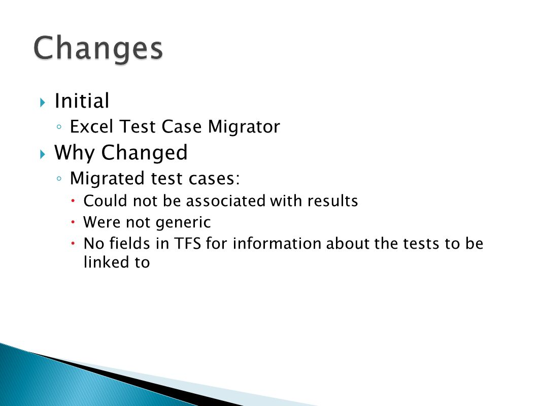  Initial ◦ Excel Test Case Migrator  Why Changed ◦ Migrated test cases:  Could not be associated with results  Were not generic  No fields in TFS for information about the tests to be linked to