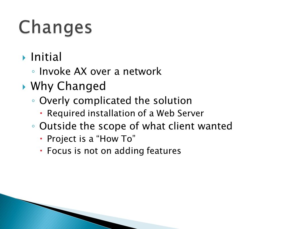  Initial ◦ Invoke AX over a network  Why Changed ◦ Overly complicated the solution  Required installation of a Web Server ◦ Outside the scope of what client wanted  Project is a How To  Focus is not on adding features