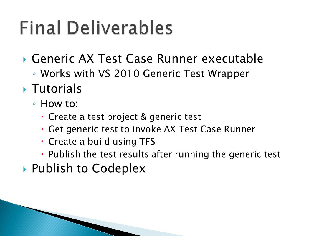  Generic AX Test Case Runner executable ◦ Works with VS 2010 Generic Test Wrapper  Tutorials ◦ How to:  Create a test project & generic test  Get generic test to invoke AX Test Case Runner  Create a build using TFS  Publish the test results after running the generic test  Publish to Codeplex