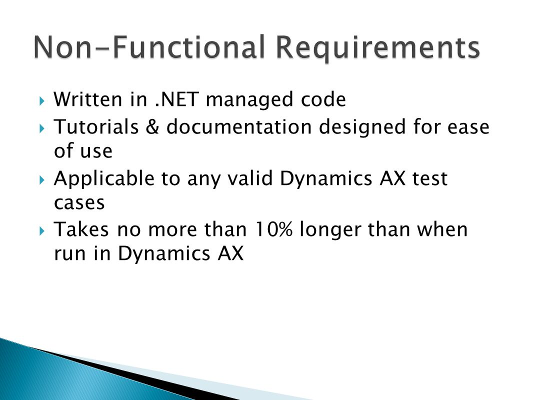 Written in.NET managed code  Tutorials & documentation designed for ease of use  Applicable to any valid Dynamics AX test cases  Takes no more than 10% longer than when run in Dynamics AX