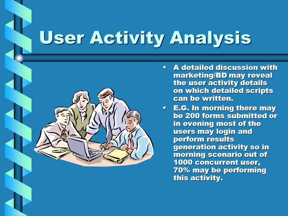 User Activity Analysis A detailed discussion with marketing/BD may reveal the user activity details on which detailed scripts can be written.