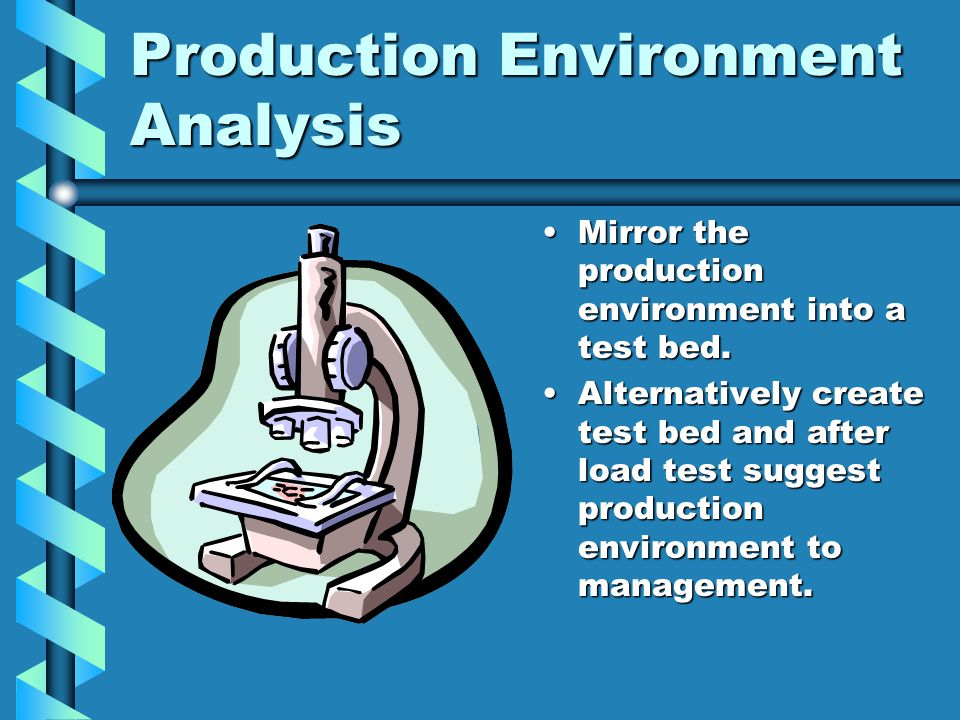 Production Environment Analysis Mirror the production environment into a test bed.