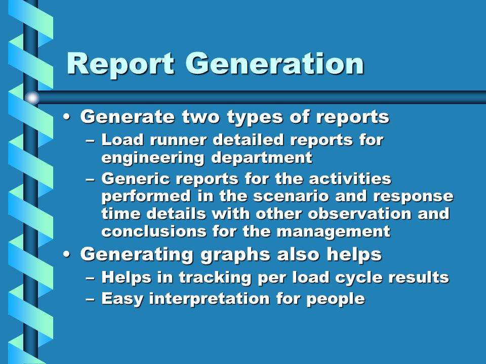 Report Generation Generate two types of reportsGenerate two types of reports –Load runner detailed reports for engineering department –Generic reports for the activities performed in the scenario and response time details with other observation and conclusions for the management Generating graphs also helpsGenerating graphs also helps –Helps in tracking per load cycle results –Easy interpretation for people