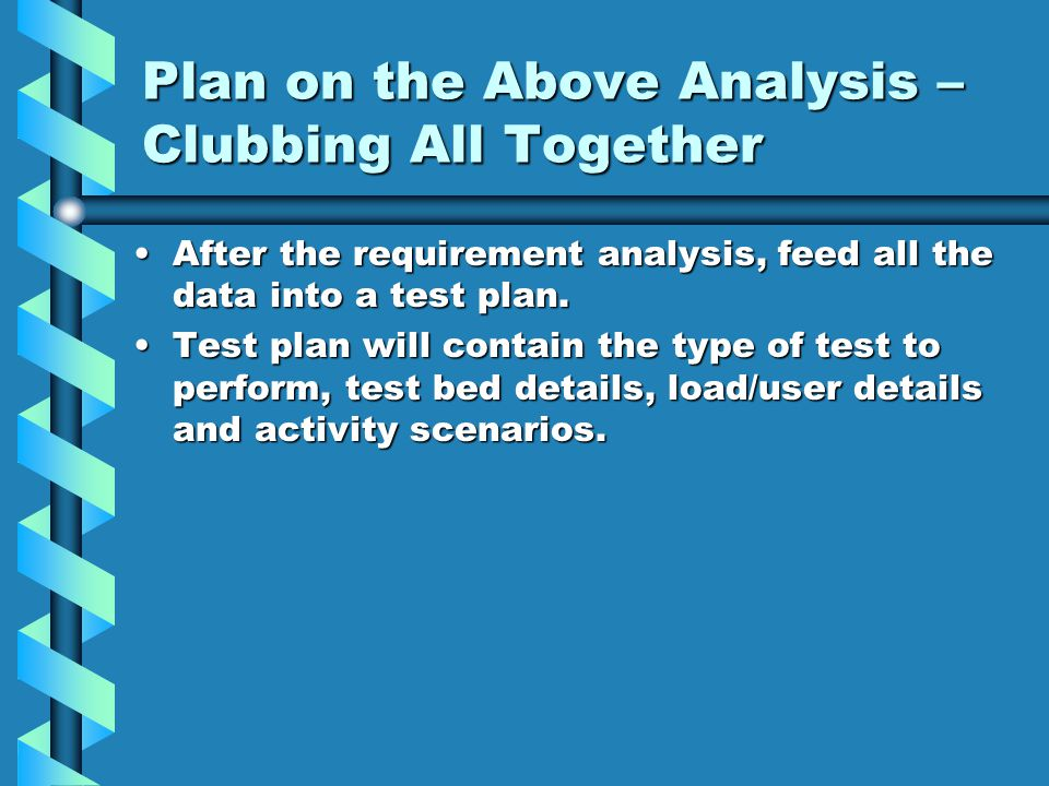 Plan on the Above Analysis – Clubbing All Together After the requirement analysis, feed all the data into a test plan.After the requirement analysis, feed all the data into a test plan.