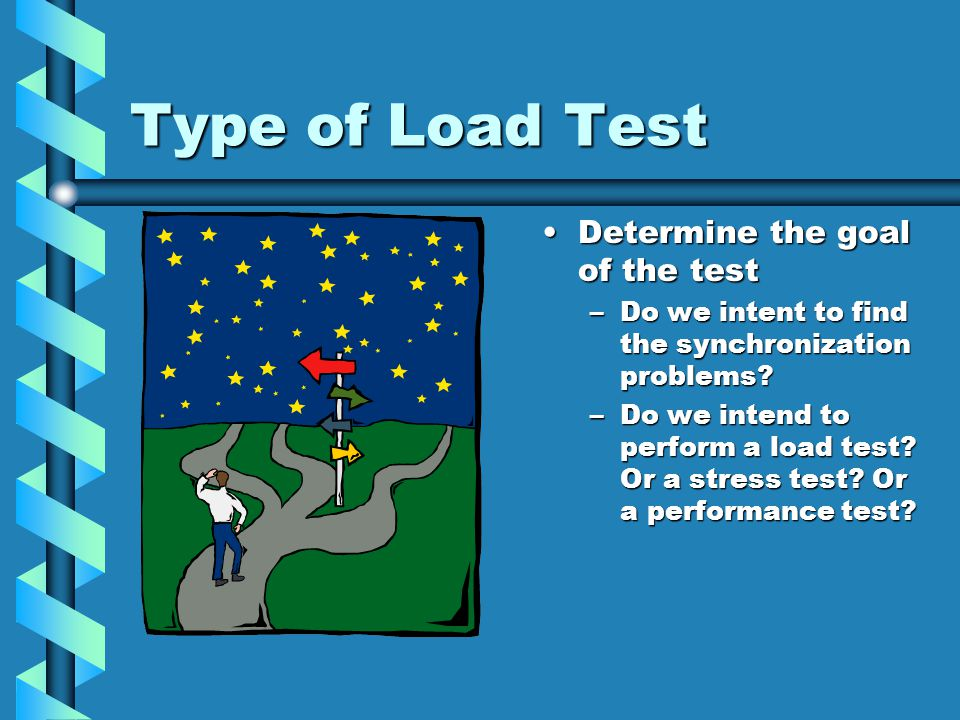 Type of Load Test Determine the goal of the test –Do we intent to find the synchronization problems.