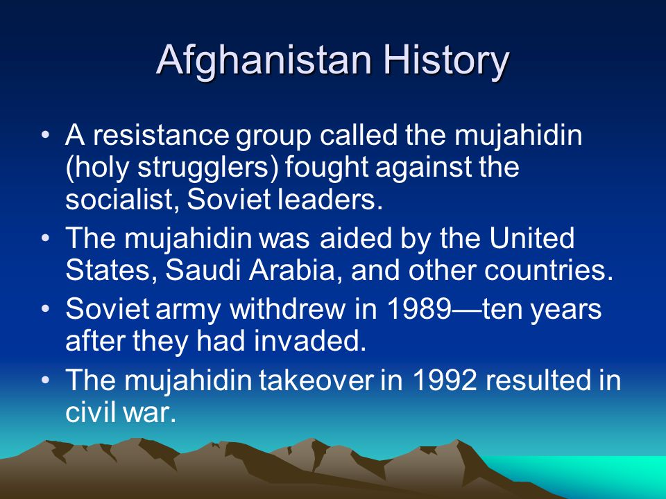 Afghanistan History A resistance group called the mujahidin (holy strugglers) fought against the socialist, Soviet leaders. The mujahidin was aided by