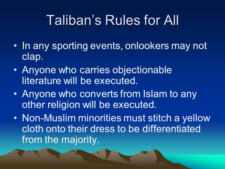 Taliban's Rules for All In any sporting events, onlookers may not clap. Anyone who carries objectionable literature will be executed. Anyone who conve