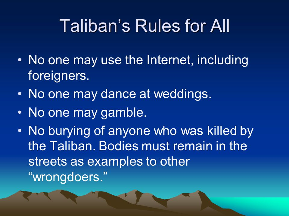 Taliban's Rules for All No one may use the Internet, including foreigners. No one may dance at weddings. No one may gamble. No burying of anyone who w