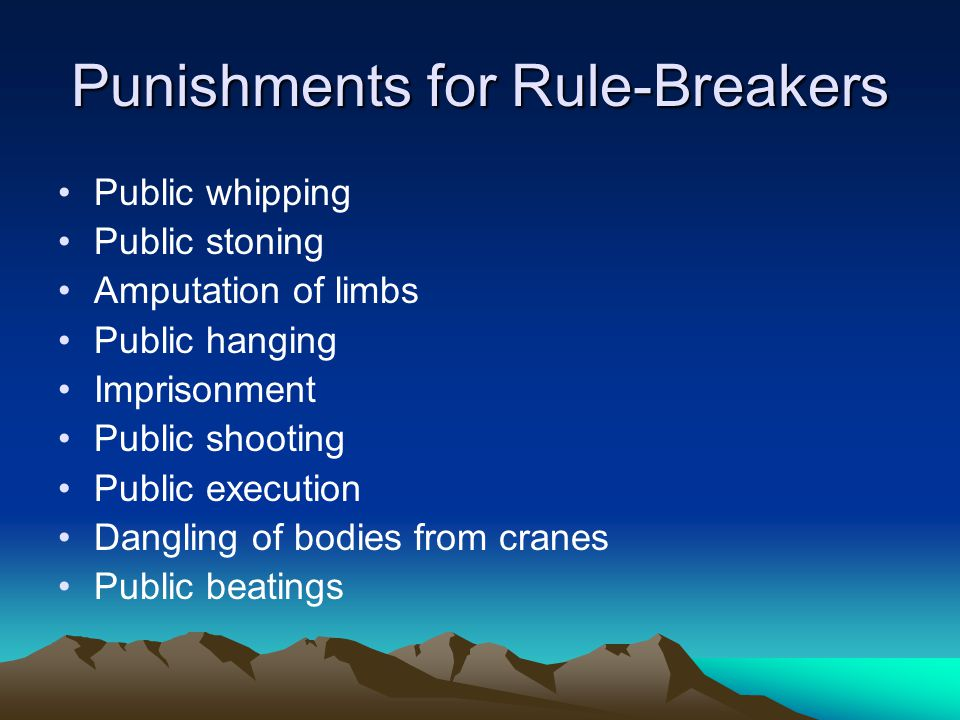 Punishments for Rule-Breakers Public whipping Public stoning Amputation of limbs Public hanging Imprisonment Public shooting Public execution Dangling