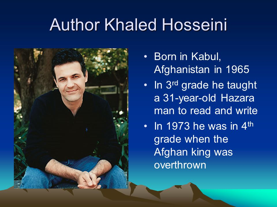 Author Khaled Hosseini Born in Kabul, Afghanistan in 1965 In 3 rd grade he taught a 31-year-old Hazara man to read and write In 1973 he was in 4 th gr