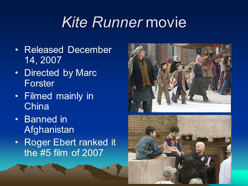 Kite Runner movie Released December 14, 2007 Directed by Marc Forster Filmed mainly in China Banned in Afghanistan Roger Ebert ranked it the #5 film o
