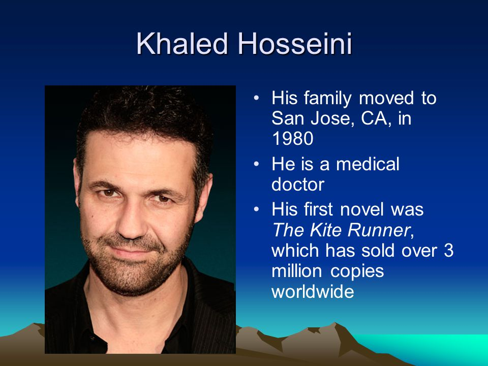 Khaled Hosseini His family moved to San Jose, CA, in 1980 He is a medical doctor His first novel was The Kite Runner, which has sold over 3 million co