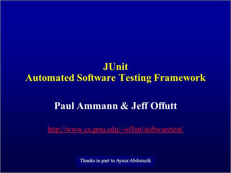 JUnit Automated Software Testing Framework Paul Ammann & Jeff Offutt http://www.cs.gmu.edu/~offutt/softwaretest/ Thanks in part to Aynur Abdurazik