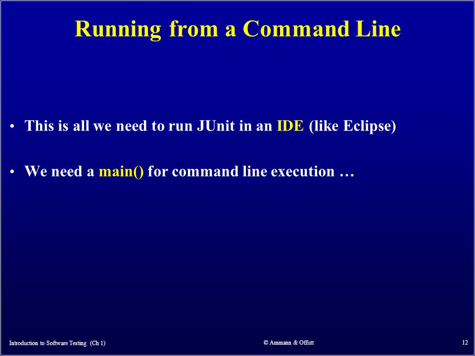 Introduction to Software Testing (Ch 1) © Ammann & Offutt 12 Running from a Command Line This is all we need to run JUnit in an IDE (like Eclipse) We