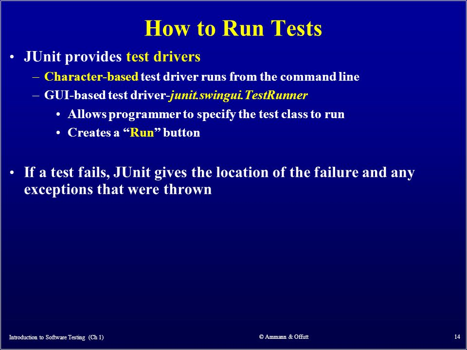 Introduction to Software Testing (Ch 1) © Ammann & Offutt 14 How to Run Tests JUnit provides test drivers –Character-based test driver runs from the c
