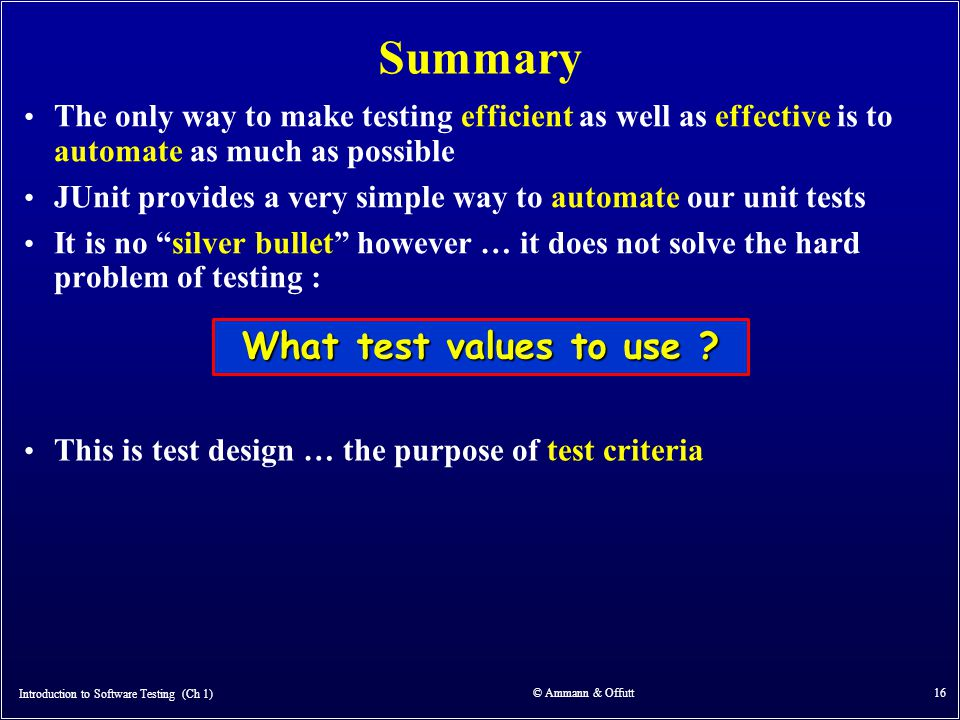 Introduction to Software Testing (Ch 1) © Ammann & Offutt 16 Summary The only way to make testing efficient as well as effective is to automate as muc