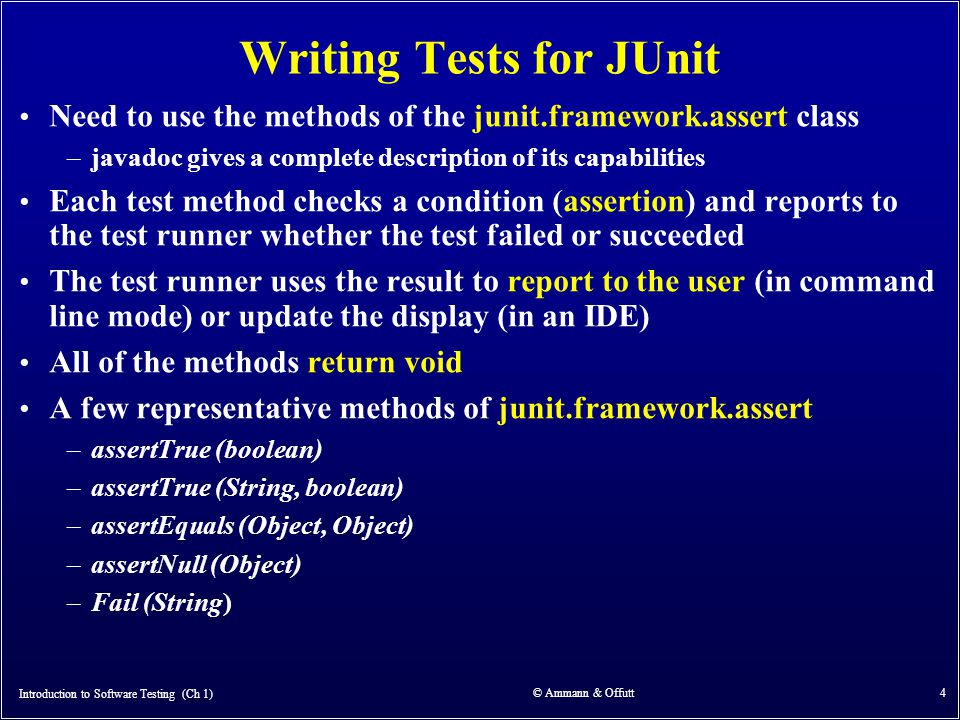 Introduction to Software Testing (Ch 1) © Ammann & Offutt 4 Writing Tests for JUnit Need to use the methods of the junit.framework.assert class –javad
