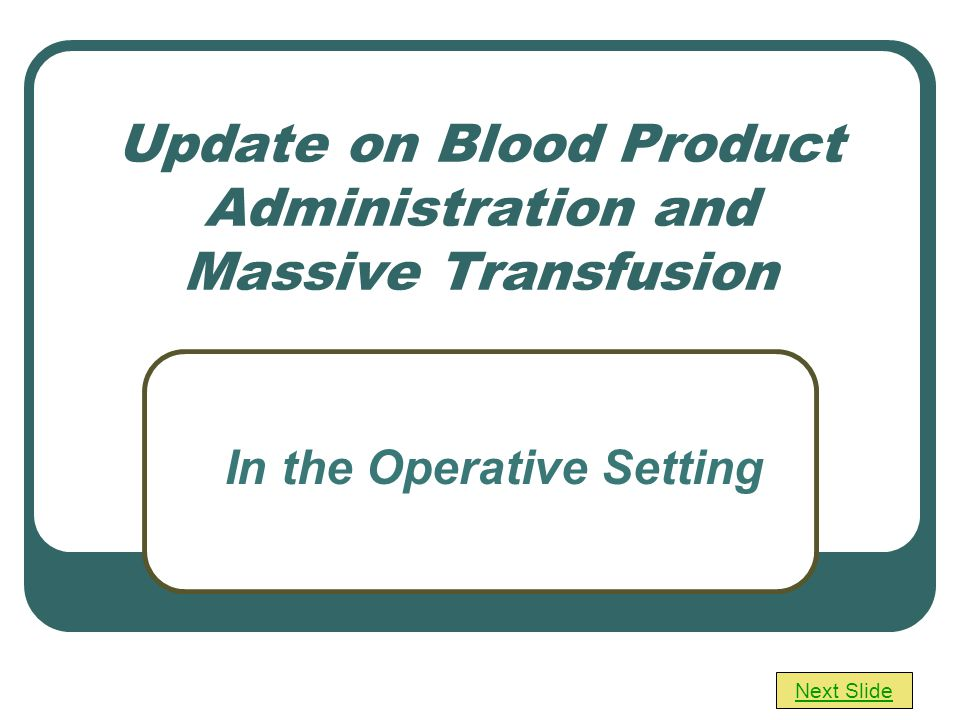 Update on Blood Product Administration and Massive Transfusion Next Slide In the Operative Setting