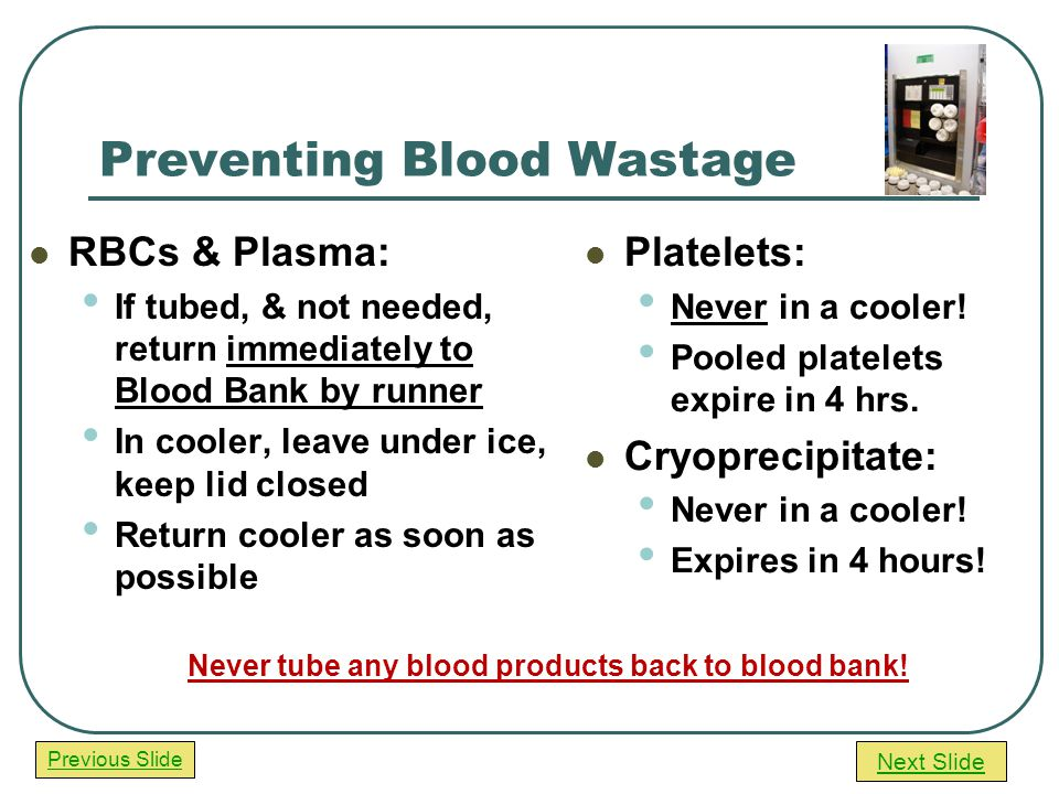 Next Slide Previous Slide Preventing Blood Wastage RBCs & Plasma: If tubed, & not needed, return immediately to Blood Bank by runner In cooler, leave under ice, keep lid closed Return cooler as soon as possible Platelets: Never in a cooler.