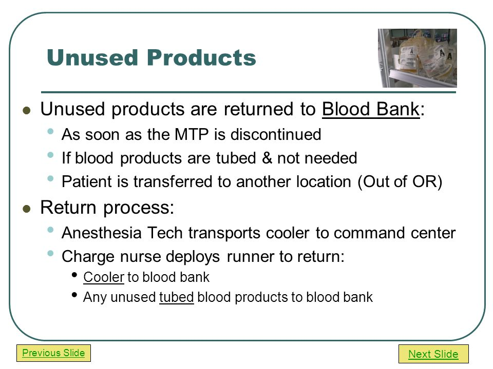 Next Slide Previous Slide Unused Products Unused products are returned to Blood Bank: As soon as the MTP is discontinued If blood products are tubed & not needed Patient is transferred to another location (Out of OR) Return process: Anesthesia Tech transports cooler to command center Charge nurse deploys runner to return: Cooler to blood bank Any unused tubed blood products to blood bank