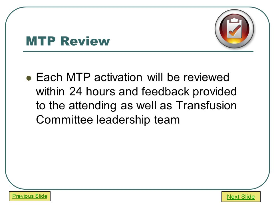 Next Slide Previous Slide MTP Review Each MTP activation will be reviewed within 24 hours and feedback provided to the attending as well as Transfusion Committee leadership team