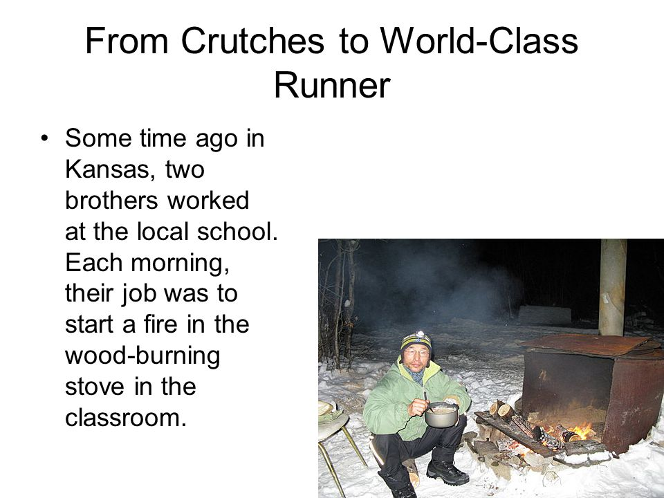 From Crutches to World-Class Runner Some time ago in Kansas, two brothers worked at the local school. Each morning, their job was to start a fire in t
