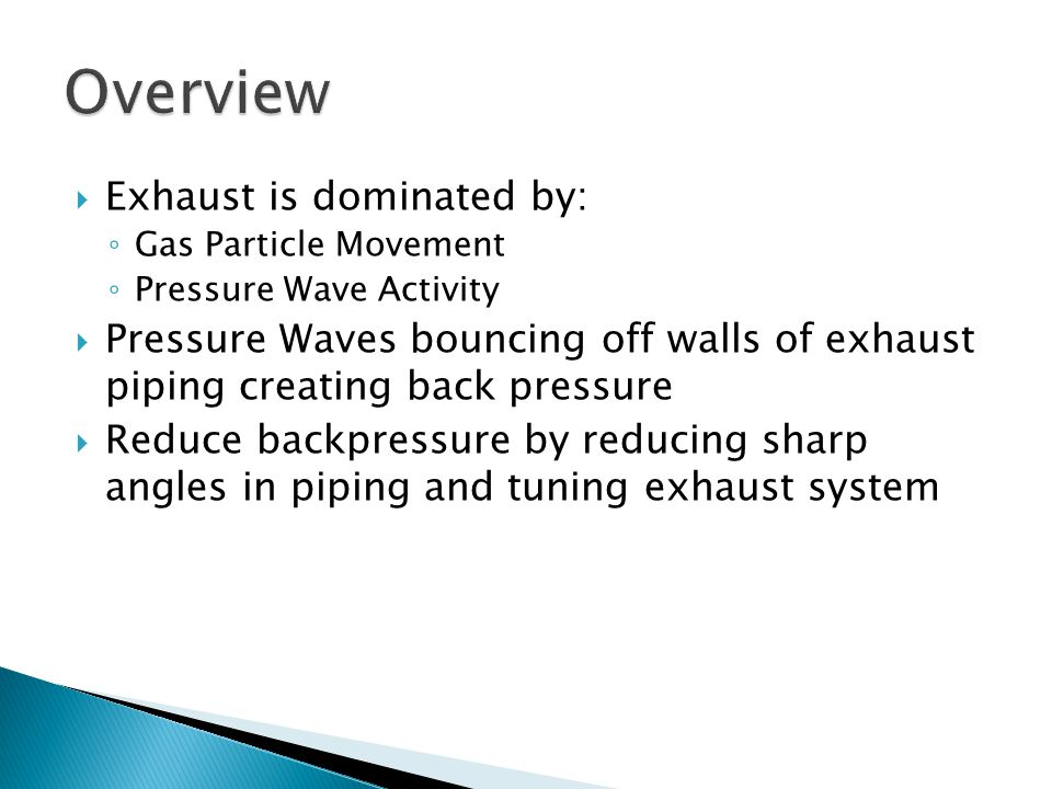  Exhaust is dominated by: ◦ Gas Particle Movement ◦ Pressure Wave Activity  Pressure Waves bouncing off walls of exhaust piping creating back pressure  Reduce backpressure by reducing sharp angles in piping and tuning exhaust system