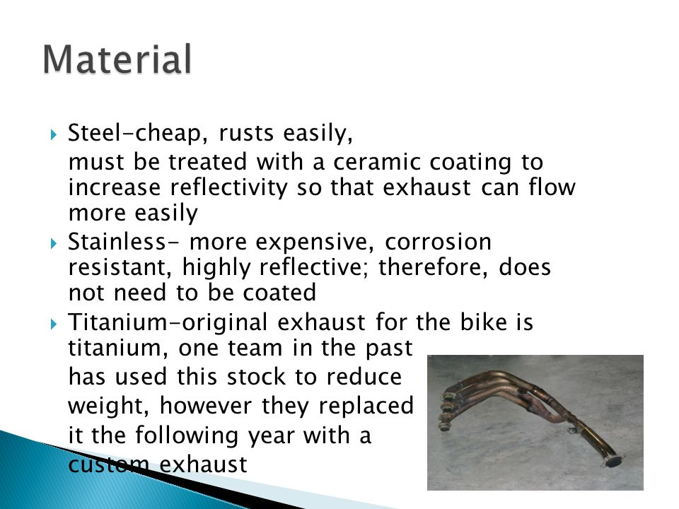  Steel-cheap, rusts easily, must be treated with a ceramic coating to increase reflectivity so that exhaust can flow more easily  Stainless- more expensive, corrosion resistant, highly reflective; therefore, does not need to be coated  Titanium-original exhaust for the bike is titanium, one team in the past has used this stock to reduce weight, however they replaced it the following year with a custom exhaust