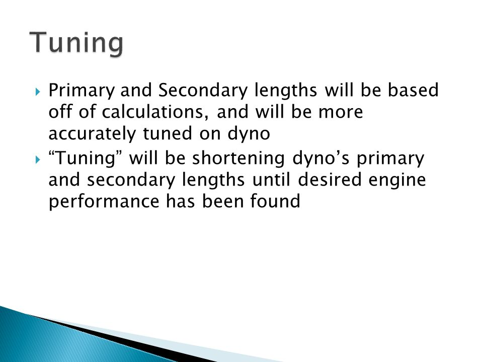  Primary and Secondary lengths will be based off of calculations, and will be more accurately tuned on dyno  Tuning will be shortening dyno's primary and secondary lengths until desired engine performance has been found