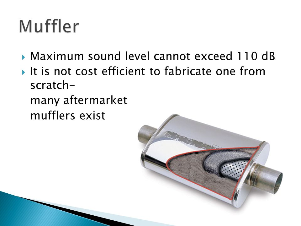  Maximum sound level cannot exceed 110 dB  It is not cost efficient to fabricate one from scratch- many aftermarket mufflers exist