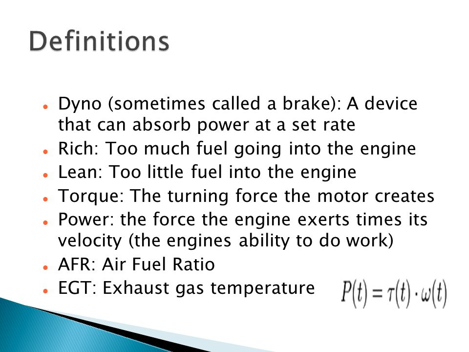 Dyno (sometimes called a brake): A device that can absorb power at a set rate Rich: Too much fuel going into the engine Lean: Too little fuel into the engine Torque: The turning force the motor creates Power: the force the engine exerts times its velocity (the engines ability to do work) AFR: Air Fuel Ratio EGT: Exhaust gas temperature