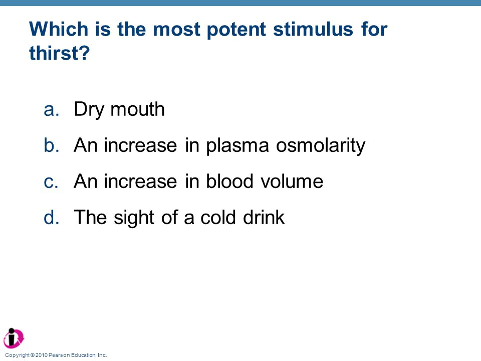 Copyright © 2010 Pearson Education, Inc. Which is the most potent stimulus for thirst? a.Dry mouth b.An increase in plasma osmolarity c.An increase in