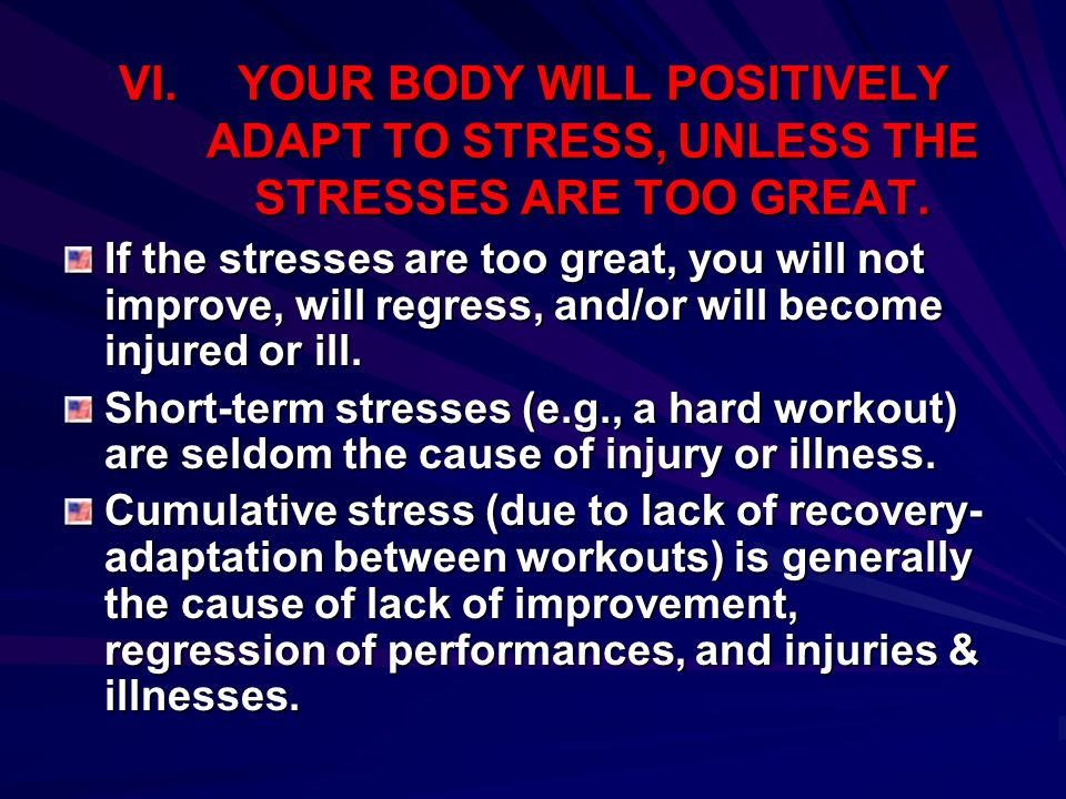 VI.YOUR BODY WILL POSITIVELY ADAPT TO STRESS, UNLESS THE STRESSES ARE TOO GREAT. If the stresses are too great, you will not improve, will regress, an