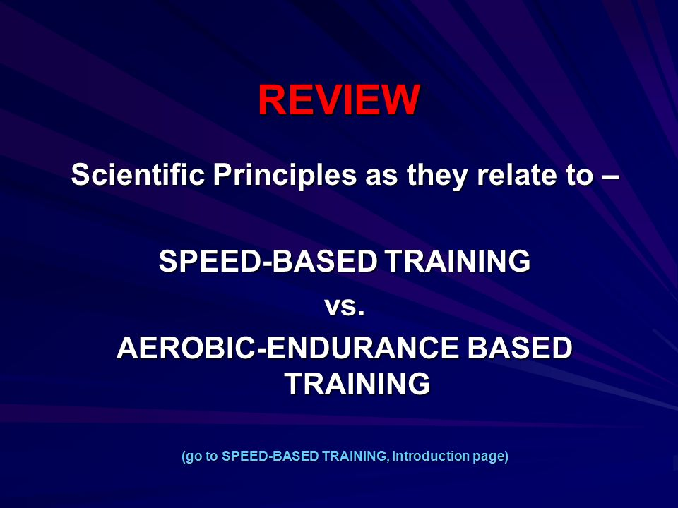 REVIEW Scientific Principles as they relate to – SPEED-BASED TRAINING vs. AEROBIC-ENDURANCE BASED TRAINING (go to SPEED-BASED TRAINING, Introduction p
