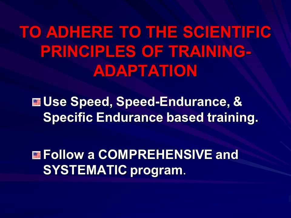 TO ADHERE TO THE SCIENTIFIC PRINCIPLES OF TRAINING- ADAPTATION Use Speed, Speed-Endurance, & Specific Endurance based training. Follow a COMPREHENSIVE