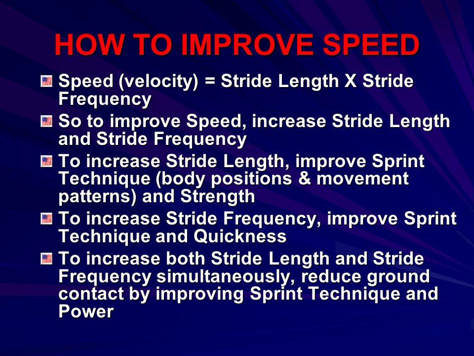 HOW TO IMPROVE SPEED Speed (velocity) = Stride Length X Stride Frequency So to improve Speed, increase Stride Length and Stride Frequency To increase