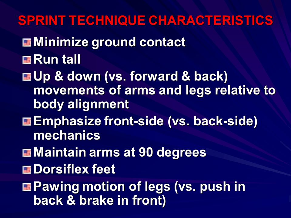 SPRINT TECHNIQUE CHARACTERISTICS Minimize ground contact Run tall Up & down (vs. forward & back) movements of arms and legs relative to body alignment