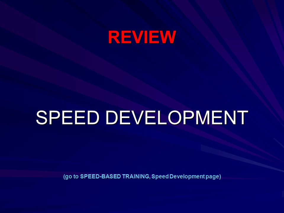 REVIEW SPEED DEVELOPMENT (go to SPEED-BASED TRAINING, Speed Development page)