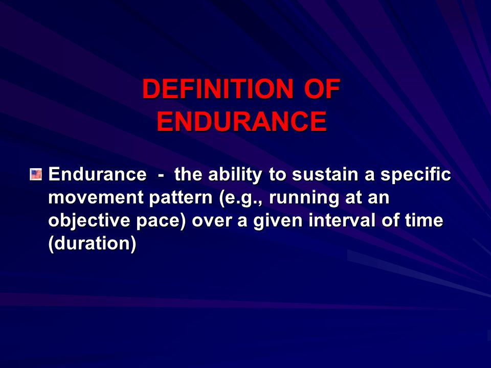 DEFINITION OF ENDURANCE Endurance - the ability to sustain a specific movement pattern (e.g., running at an objective pace) over a given interval of t